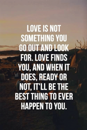 Life, Love, and Ready or Not: LOVE IS NOT  SOMETHING YOU  GO OUT AND LOOK  FOR. LOVE FINDS  YOU, AND WHEN IT  DOES, READY OR  NOT, IT'LL BE THE  BEST THING TO EVER  HAPPEN TO YOU Just continue to Live and Enjoy you're Life and Love will find you…  Love found me when I least expected it and it's completely changed my life for the better. 🙊  Follow for more relatable love and life quotes!!