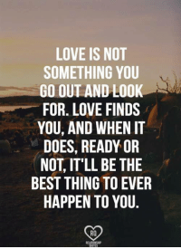 True <3: LOVE IS NOT  SOMETHING YOU  GO OUT AND LOOK  FOR LOVE FINDS  YOU, AND WHEN IT  DOES, READY OR  NOT IT'LL BE THE  BEST THING TO EVER  HAPPEN TO YOU  RQ True <3
