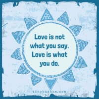 Tiny Buddha: Love is not  what you say.  Love is what  you do.  t in y b u d d h a c o m Tiny Buddha