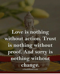 Buddhism: Love is nothing  without action  Trust  is nothing without  proof. And sorry is  nothing without  change.  e-buddhism com