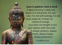 Memes, Rude, and Patient: Love is patient, love is kind.  It does not envy, it does not  boast, it is not proud. It is not  rude, it is not self-seeking, it is not  easily angered, it keeps no  record of wrongs.  Love does not delight in evil  but rejoices with the truth  It always protects, always  trusts, always hopes  always perseveres.  e-buddhism com