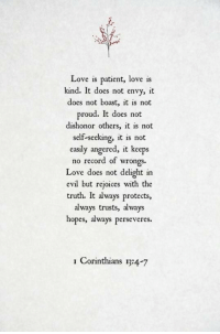Wrongs: Love is patient, love is  kind. It does not envy, it  does not boast, it is not  proud. It does not  dishonor others, it is not  self-seeking, it is not  easily angered, it keeps  no record of wrongs  Love does not delight in  evil but rejoices with the  truth. It always protects,  always trusts, always  hopes, always perseveres.  Corinthians 13:4-7