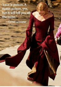 ~Cersei: Love is poison. A  sweet poison  yes,  but it will kill you a  the same.  Cersei Lannister ~Cersei
