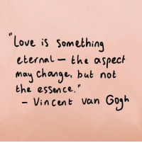 "Love, Change, and Essence: Love is somethin,  eternal- the aspect  may change, but not  the essence.""  - Vincent Van Goqh"