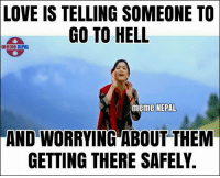 😂😂: LOVE IS TELLING SOMEONE TO  GO TO HELL  meme NEPAL  meme NEPAL  AND WORRYING ABOUT THEM  GETTING THERE SAFELY. 😂😂