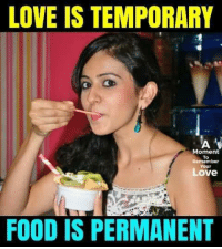Food, Love, and Memes: LOVE IS TEMPORARY  A  Moment  Remember  Your  Love  FOOD IS PERMANENT