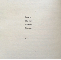 the cure: Love is  The cure  And the  Disease.  d.j
