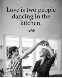 Love is two people dancing in the kitchen. - ehb powerofpositivity: Love is two people  dancing in the  kitchen.  ehbo Love is two people dancing in the kitchen. - ehb powerofpositivity