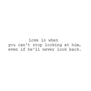 https://iglovequotes.net/: Love is when  you can't stop looking at him,  even if he'll never look back. https://iglovequotes.net/