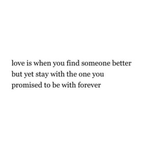 Love, Forever, and Net: love is when you find someone better  but yet stay with the one you  promised to be with forever https://iglovequotes.net/