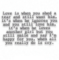 http://iglovequotes.net/: Love is when you shed a  tear and still want him,  it's when he ignores you  and you still Love hím,  it's when he Loves  another girl but you  still smile and say I'm  happy for you, when al  you really do is cry http://iglovequotes.net/