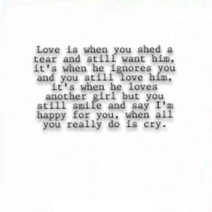 https://iglovequotes.net/: Love is when you shed a  tear and still want him,  it's when he ignores you  and you still love hím,  it's when he loves  another girl but you  still smile and say I'm  happy for you, when ali  you really do is cry. https://iglovequotes.net/