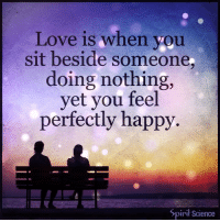 Beautiful, Love, and Memes: Love is when you  sit beside someone  doing nothing,  yet you feel  perfectly happy  Spirit Science ⇒Love ❤️, flow 💬, serve ✨⇐ . . . . . . meditation oneness innerpeace lawofattraction blessings love inspire wisdom spiritual yogi yoga flow oneness amazing beauty earth lovequotes quotes quotestoliveby beautiful compassion spiritualawakening enlightenment nature kindness