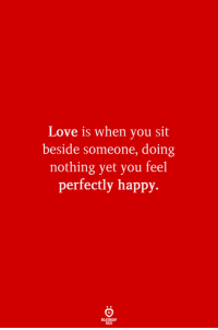 Love, Happy, and You: Love is when you sit  beside someone, doing  nothing yet you feel  perfectly happy.