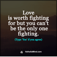 <3: Love  is worth fighting  for but you can't  be the only one  fighting  (Type 'Yes' if you agree)  MA Valhalla Mind.com <3