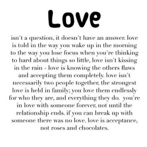 https://iglovequotes.net/: Love  isn't a question, it doesn't have an answer. love  is told in the way you wake up in the morning  to the way you lose focus when you're thinking  to hard about things so little, love isn't kissing  in the rain love is knowing the others flaws  and accepting them completely. love isn't  necessarily two people together, the strongest  love is held in family; you love them endlessly  for who they are, and everything they do. you're  in love with someone forever, not untl the  relationship ends. if you can break up with  someone there was no love. love is acceptance  not roses and chocolates https://iglovequotes.net/