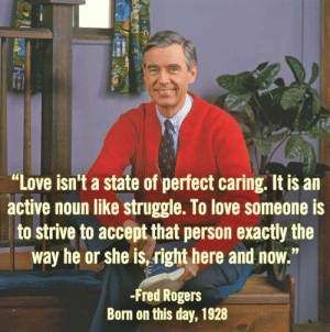 "Love, Roger, and Struggle: ""Love isn't a state of perfect caring. It is an  active noun like struggle. T0 love someone is  to strive to accept that person exactly the  way he or she is,right here and now.""  -Fred Roger:s  Born on this day, 1928 Love isnt a state of being"