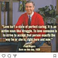 "repost @norbuck you: ""Love isn't a state of perfect caring. Itis an  active noun like struggle. To love someone is  to strive to accept that person exactly the  way he or she is right here and now.""  -Fred Rogers  Born on this day, 1928 repost @norbuck you"