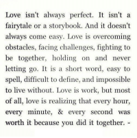 Love, Work, and Define: Love isn't always perfect. It isn't a  fairytale or a storybook. And it doesn't  always come easy. Love is overcoming  obstacles, facing challenges, fighting to  be together, holding on and never  letting go. It is a short word, easy to  spell, difficult to define, and impossible  to live without. Love is work, but most  of all, love is  every minute, & every second was  worth it because you did it together.  realizing that every hour, http://iglovequotes.net/