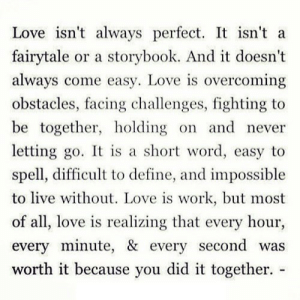 https://iglovequotes.net/: Love isn't always perfect. It isn't a  fairytale or a storybook. And it doesn't  always come easy. Love is overcoming  obstacles, facing challenges, fighting to  be together, holding on and never  letting go. It is a short word, easy to  spell, difficult to define, and impossible  to live without. Love is work, but most  of all, love is realizing that every hour  every minute, & every second was  worth it because you did it together. - https://iglovequotes.net/
