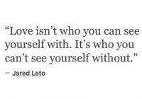 """https://t.co/5yhyyxKuKo: """"Love isn't who vou can see  yourself with. It's who you  can't see yourself without.""""  25  Jared Leto https://t.co/5yhyyxKuKo"""