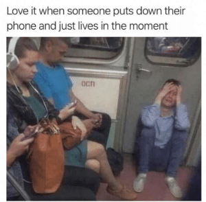 meirl: Love it when someone puts down their  phone and just lives in the moment  Ocn meirl