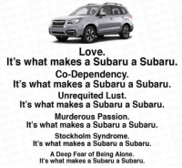 Being Alone, Love, and Reddit: Love.  It's what makes a Subaru a Subaru.  Co-Dependency.  It's what makes a Subaru a Subaru.  Unrequited Lust.  It's what makes a Subaru a Subaru.  Murderous Passion  It's what makes a Subaru a Subaru.  Stockholm Syndrome.  It's what makes a Subaru a Subaru.  A Deep Fear of Being Alone.  It's what makes a Subaru a Subaru. [Src]