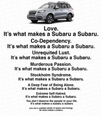 Love https://t.co/ihYGDJ2R4p: Love  It's what makes a Subaru a Subaru  Co-Dependency  It's what makes a Subaru a Subaru  Unrequited Lust.  It's what makes a Subaru a Subaru  Murderous Passion  It's what makes a Subaru a Subaru.  Stockholm Syndrome  It's what makes a Subaru a Subaru  A Deep Fear of Being Alone.  It's what makes a Subaru a Subaru  Extreme Self-Hatred.  It's what makes a Subaru a Subaru.  You don't deserve the people in your life.  It's what makes a subaru a subaru  you are a useless waste of space and energy  its what makes a subaru Love https://t.co/ihYGDJ2R4p