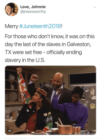 Blackpeopletwitter, Gif, and Love: Love, Johnnie  @jnewsworthy  Merry #Juneteenth 2018!  For those who don't know, it was on this  day the last of the slaves in Galveston,  TX were set free - officially ending  slavery in the U.S  GIF <p>Let us never forget (via /r/BlackPeopleTwitter)</p>