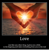 <p>Love</p>: Love  Just like any other drug, it gives you a little  in the begining and takes everything from you in the end <p>Love</p>