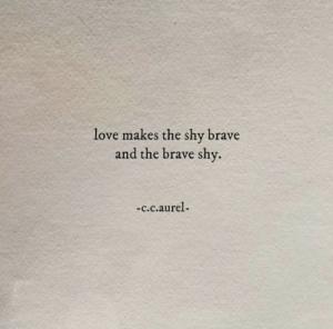 The Brave: love makes the shy brave  and the brave shy  -c.c.aurel