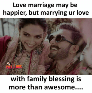 Marrying: Love marriage may be  happier, but marrying ur love  Et ANGS  with family blessing is  more than awesome....