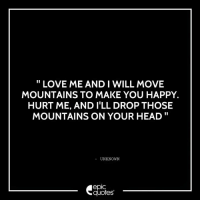 #537 #Life Suggested by Samia Kapoor and dedicated to Siddharth sood: LOVE ME AND I WILL MOVE  MOUNTAINS TO MAKE YOU HAPPY.  HURT ME, AND ILL DROP THOSE  MOUNTAINS ON YOUR HEAD  UNKNOWN  epIC  quotes #537 #Life Suggested by Samia Kapoor and dedicated to Siddharth sood