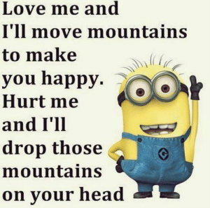 Funny, Head, and Love: Love me and  I'll move mountains  to make  you happy. >  Hurt me  and I'll  drop those  mountains  on your head 55 Funny Minion Quotes You Need to Read 1