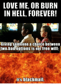 Religion is blackmail.  Click here to watch atheist comedy video ;) https://thebibleandotherfairytales.com/: LOVE ME, OR BURN  IN HELL, FOREVER!  Giving Someone a choice between  two-bad options is not free will  It's blackmail. Religion is blackmail.  Click here to watch atheist comedy video ;) https://thebibleandotherfairytales.com/
