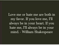 In Your Mind: Love me or hate me are both in  my favor. If you love me, I'll  always be in your heart. If you  hate me, I'll always be in your  mind. William Shakespeare