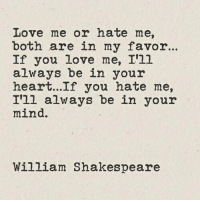In Your Mind: Love me or hate me,  both are in my favo..  If you love me, I'1l  always be in your  heart...If you hate me,  I'll always be in your  mind.  William Shakespeare