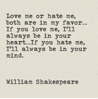 In Your Mind: Love me or hate me,  both are in my favor..  If you love me, I'11  always be in your  heart...If you hate me,  I'll always be in your  mind.  William Shakespeare