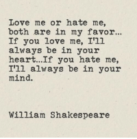 In Your Mind: Love me or hate me,  both are in my favor..  If you love me, I'1l  always be in your  heart...If you hate me,  I'll always be in your  mind.  William Shakespeare