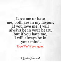 <3: Love me or hate  me, both are in my favour.  If you love me, I will  always be in your heart,  but if you hate me,  I will always be in  your mind.  Type 'Yes' if you agree.  Quotes Journal <3
