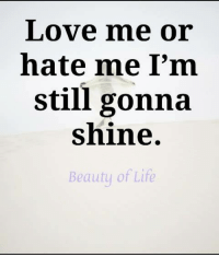 Life, Love, and Memes: Love me or  hate me I'm  still gonna  shine.  Beautu of Life