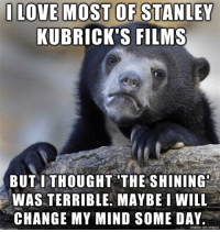 LOVE MOST OF STANLEY  KUBRICK'S FILMS  BUT I THOUGHT THE SHINING  WAS TERRIBLE. MAYBE I WILL  CHANGE MY MIND SOME DAY.  made on Ingur Shelley Duvall was all whiney and I was mostly just bored.