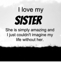Memes, 🤖, and  My Sister: love my  SISTER  She is simply amazing and  I just couldn't imagine my  life without her. Tag Someone <3 <3
