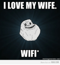 <p>*Forever alone!</p>: LOVE MY WIFE  ON0  WIFI*  memegenerator.net  Have fun on 9GAG.COM <p>*Forever alone!</p>