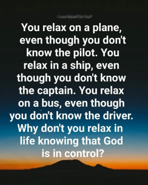 The Captain: Love Myself Do You?  You relax on a plane,  even though you don't  know the pilot. You  relax in a ship, even  though you don't know  the captain. You relax  on a bus, even though  you don't know the driver.  Why don't you relax in  life knowing that God  is in control?