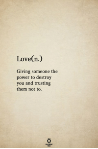 Love, Power, and Them: Love(n.)  Giving someone the  power to destroy  you and trusting  them not to.