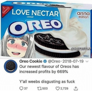 Dank, Love, and Memes: LOVE NECTAR  anno  edition  covered  OREO  @WAIFUSPLlT  Oreo Cookie @Oreo . 2018-07-19  Our newest flavour of Oreos has  increased profits by 669%  Y'all weebs disgusting as fuck  503  3 2,729  个  37 me💧irl by FreshPrinceOfSevenup MORE MEMES