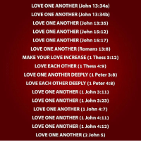 Love, Memes, and Roman: LOVE ONE ANOTHER (John 13:34a)  LOVE ONE ANOTHER (John 13:34b)  LOVE ONE ANOTHER (John 13:35)  LOVE ONE ANOTHER (John 15:12)  LOVE ONE ANOTHER (John 15:17)  LOVE ONE ANOTHER (Romans 13:8)  MAKE YOUR LOVE INCREASE (1 Thess 3:12)  LOVE EACH OTHER (1 Thess 4:9)  LOVE ONE ANOTHER DEEPLY (1 Peter 3:8)  LOVE EACH OTHER DEEPLY (1 Peter 4:8)  LOVE ONE ANOTHER (1 John 3:11)  LOVE ONE ANOTHER (1 John 3:23)  LOVE ONE ANOTHER (1 John 4:7)  LOVE ONE ANOTHER (1 John 4:11)  LOVE ONE ANOTHER (1 John 4:12)  LOVE ONE ANOTHER (2 John 5) So... LOVE ONE ANOTHER!!!!