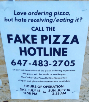 Fake, Love, and Pizza: Love ordering pizza  but hate receiving/eating it?  CALL THE  FAKE PIZZA  HOTLINE  647-483-2705  -A perfect simulation of the pizza ordering experience.  -No pizza will be made or sent to you.  That's the Fake Pizza Hotline Guarantee!  Vegan and gluten-free options are available.  HOURS OF OPERATION:  SAT, JULY 15 to 2:35 AM  SUN, JULY 16  11:58 PM rage-comics-base:  The joy of pizza without the cals…