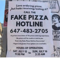 Dank, Fake, and Love: Love ordering pizza,  but hate receiving/eating it?  CALL THE  OF  RCADES  FAKE PIZZA  HOTLINE  647-483-2705  a r  EPLANS  WEST  -A perfect simulation of the pizza ordering experience.  -No pizza will be made or sent to you.  That's the Fake Pizza Hotline Guaranteel  -Vegan and gluten-free options are available.  HOURS OF OPERATION:  /SAT, JULY 15  SUN, JULY 16  to 2:35 AM  11:58 PM